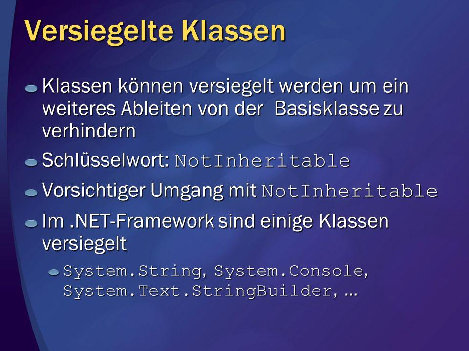 Versiegelte Klassen Klassen können versiegelt werden um ein weiteres Ableiten von der Basisklasse zu verhindern Schlüsselwort: NotInheritable Vorsichtiger Umgang mit NotInheritable Im.NET-Framework sind einige Klassen versiegelt System.String, System.Console, System.Text.StringBuilder, …