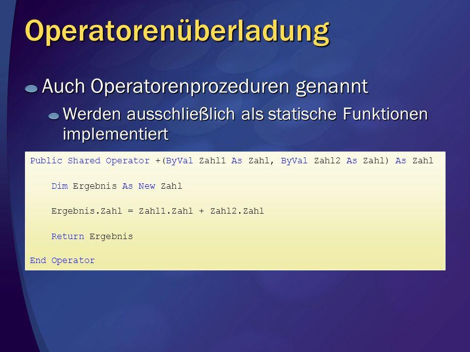 Operatorenüberladung Auch Operatorenprozeduren genannt Werden ausschließlich als statische Funktionen implementiert Public Shared Operator +(ByVal Zahl1 As Zahl, ByVal Zahl2 As Zahl) As Zahl Dim Ergebnis As New Zahl Ergebnis.Zahl = Zahl1.Zahl + Zahl2.Zahl Return Ergebnis End Operator
