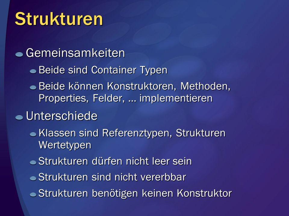 Strukturen Gemeinsamkeiten Beide sind Container Typen Beide können Konstruktoren, Methoden, Properties, Felder, … implementieren Unterschiede Klassen sind Referenztypen, Strukturen Wertetypen Strukturen dürfen nicht leer sein Strukturen sind nicht vererbbar Strukturen benötigen keinen Konstruktor