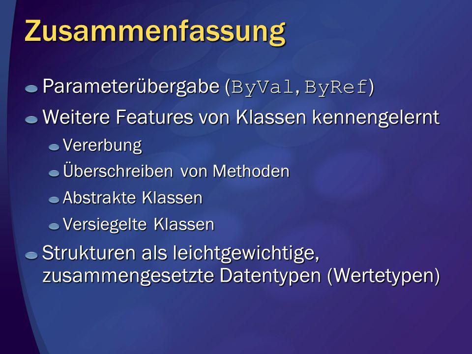 Zusammenfassung Parameterübergabe ( ByVal, ByRef ) Weitere Features von Klassen kennengelernt Vererbung Überschreiben von Methoden Abstrakte Klassen Versiegelte Klassen Strukturen als leichtgewichtige, zusammengesetzte Datentypen (Wertetypen)