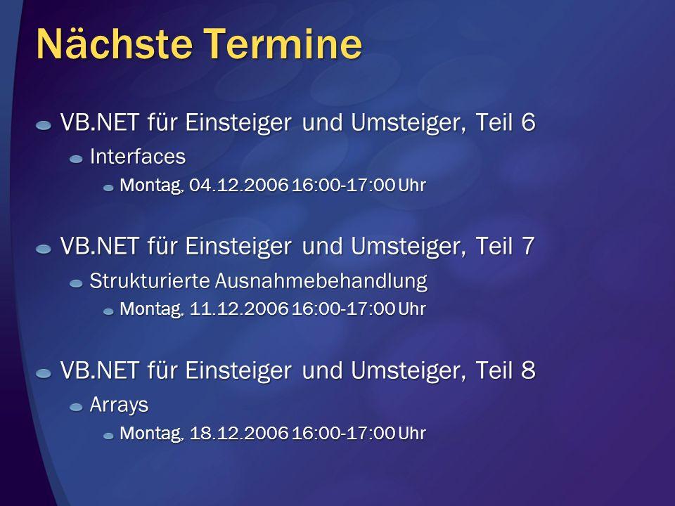 Nächste Termine VB.NET für Einsteiger und Umsteiger, Teil 6 Interfaces Montag, 04.12.2006 16:00-17:00 Uhr VB.NET für Einsteiger und Umsteiger, Teil 7 Strukturierte Ausnahmebehandlung Montag, 11.12.2006 16:00-17:00 Uhr VB.NET für Einsteiger und Umsteiger, Teil 8 Arrays Montag, 18.12.2006 16:00-17:00 Uhr