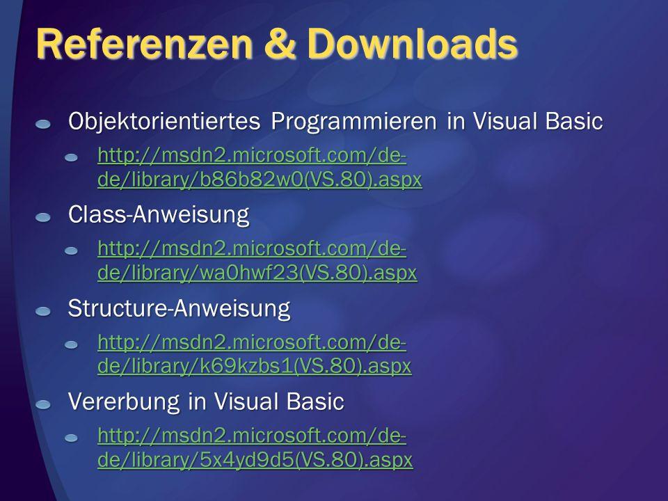 Referenzen & Downloads Objektorientiertes Programmieren in Visual Basic http://msdn2.microsoft.com/de- de/library/b86b82w0(VS.80).aspx http://msdn2.microsoft.com/de- de/library/b86b82w0(VS.80).aspxClass-Anweisung http://msdn2.microsoft.com/de- de/library/wa0hwf23(VS.80).aspx http://msdn2.microsoft.com/de- de/library/wa0hwf23(VS.80).aspxStructure-Anweisung http://msdn2.microsoft.com/de- de/library/k69kzbs1(VS.80).aspx http://msdn2.microsoft.com/de- de/library/k69kzbs1(VS.80).aspx Vererbung in Visual Basic http://msdn2.microsoft.com/de- de/library/5x4yd9d5(VS.80).aspx http://msdn2.microsoft.com/de- de/library/5x4yd9d5(VS.80).aspx