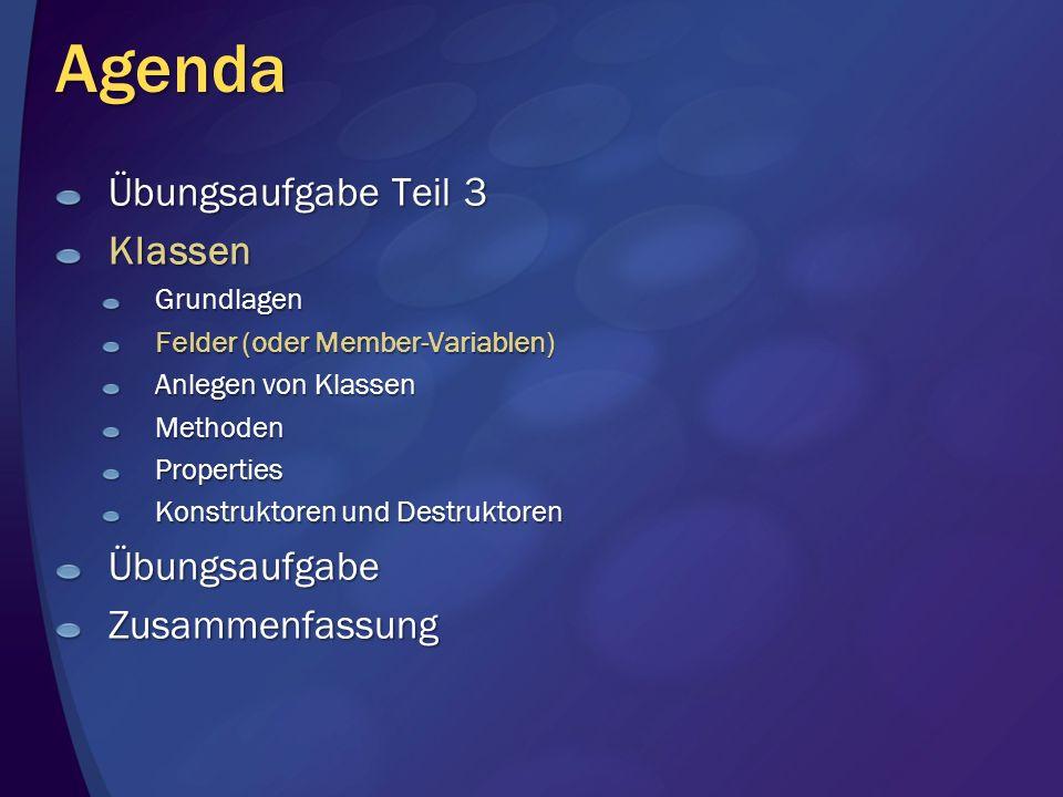 Agenda Übungsaufgabe Teil 3 KlassenGrundlagen Felder (oder Member-Variablen) Anlegen von Klassen MethodenProperties Konstruktoren und Destruktoren ÜbungsaufgabeZusammenfassung