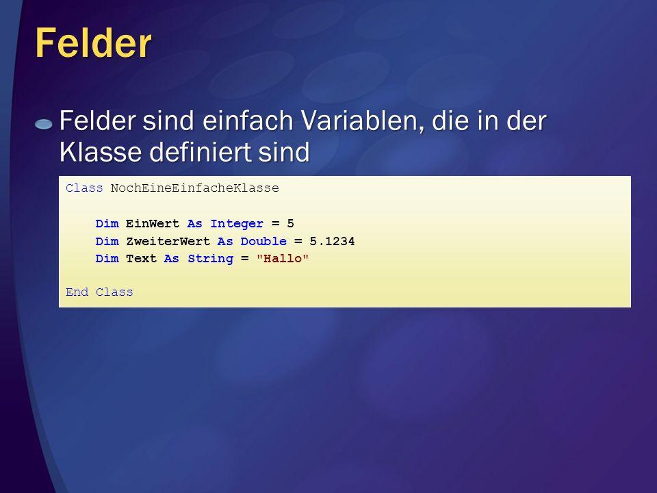 Felder Felder sind einfach Variablen, die in der Klasse definiert sind Class NochEineEinfacheKlasse Dim EinWert As Integer = 5 Dim ZweiterWert As Double = 5.1234 Dim Text As String = Hallo End Class