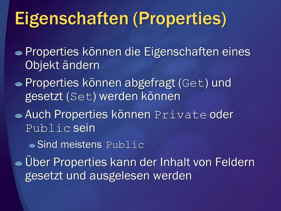 Eigenschaften (Properties) Properties können die Eigenschaften eines Objekt ändern Properties können abgefragt ( Get ) und gesetzt ( Set ) werden können Auch Properties können Private oder Public sein Sind meistens Public Über Properties kann der Inhalt von Feldern gesetzt und ausgelesen werden