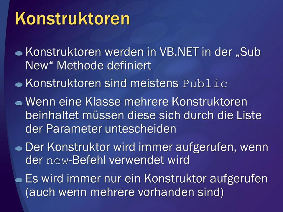 Konstruktoren Konstruktoren werden in VB.NET in der Sub New Methode definiert Konstruktoren sind meistens Public Wenn eine Klasse mehrere Konstruktoren beinhaltet müssen diese sich durch die Liste der Parameter untescheiden Der Konstruktor wird immer aufgerufen, wenn der new -Befehl verwendet wird Es wird immer nur ein Konstruktor aufgerufen (auch wenn mehrere vorhanden sind)