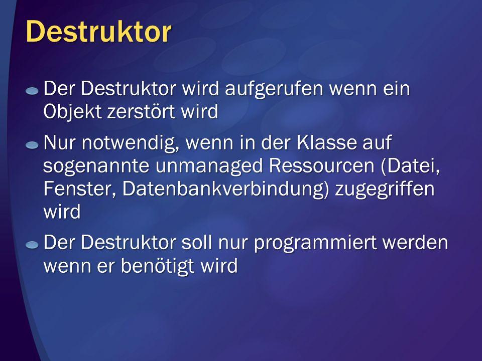 Destruktor Der Destruktor wird aufgerufen wenn ein Objekt zerstört wird Nur notwendig, wenn in der Klasse auf sogenannte unmanaged Ressourcen (Datei, Fenster, Datenbankverbindung) zugegriffen wird Der Destruktor soll nur programmiert werden wenn er benötigt wird