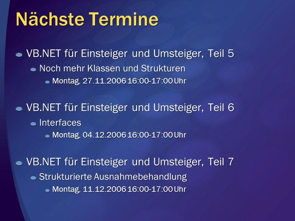 Nächste Termine VB.NET für Einsteiger und Umsteiger, Teil 5 Noch mehr Klassen und Strukturen Montag, 27.11.2006 16:00-17:00 Uhr VB.NET für Einsteiger und Umsteiger, Teil 6 Interfaces Montag, 04.12.2006 16:00-17:00 Uhr VB.NET für Einsteiger und Umsteiger, Teil 7 Strukturierte Ausnahmebehandlung Montag, 11.12.2006 16:00-17:00 Uhr