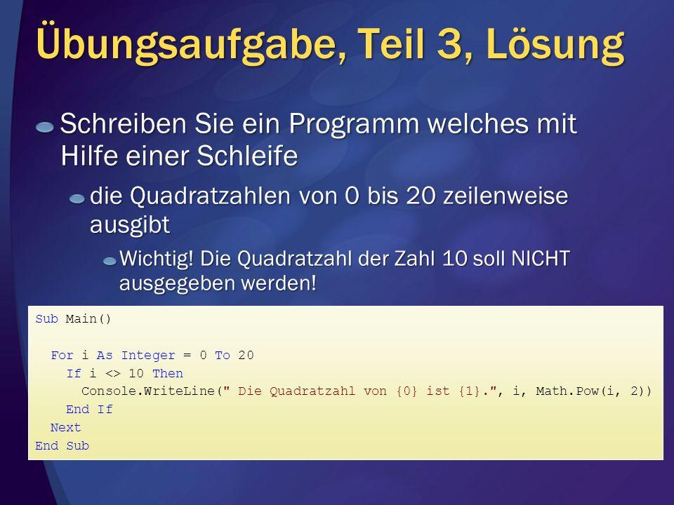 Übungsaufgabe, Teil 3, Lösung Sub Main() For i As Integer = 0 To 20 If i <> 10 Then Console.WriteLine( Die Quadratzahl von {0} ist {1}. , i, Math.Pow(i, 2)) End If Next End Sub Schreiben Sie ein Programm welches mit Hilfe einer Schleife die Quadratzahlen von 0 bis 20 zeilenweise ausgibt Wichtig.