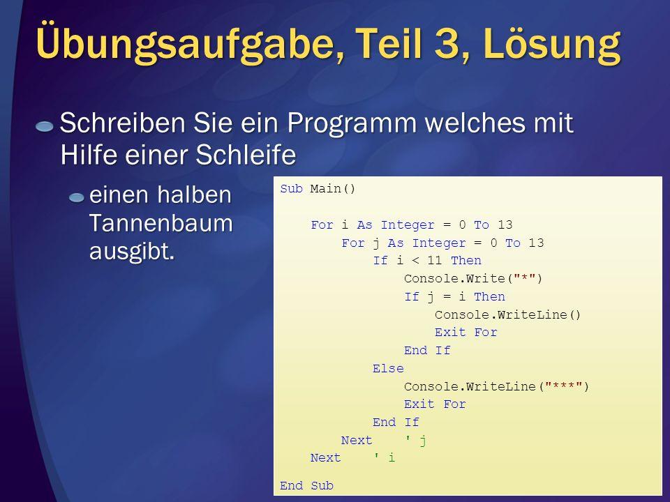Übungsaufgabe, Teil 3, Lösung Schreiben Sie ein Programm welches mit Hilfe einer Schleife einen halben Tannenbaum ausgibt. Sub Main() For i As Integer