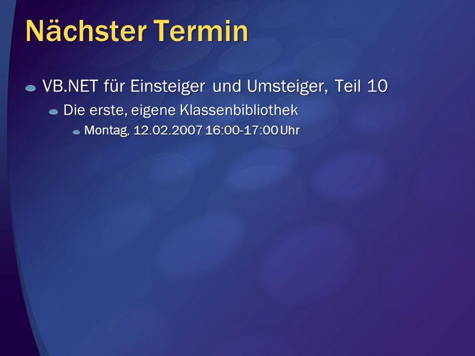 Nächster Termin VB.NET für Einsteiger und Umsteiger, Teil 10 Die erste, eigene Klassenbibliothek Montag, 12.02.2007 16:00-17:00 Uhr