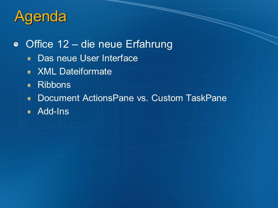 Agenda Office 12 – die neue Erfahrung Das neue User Interface XML Dateiformate Ribbons Document ActionsPane vs. Custom TaskPane Add-Ins