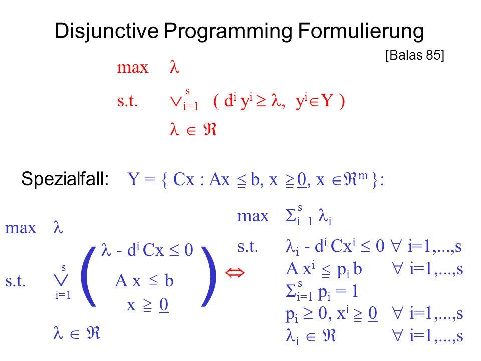 Disjunctive Programming Formulierung max s.t. i=1 ( d i y i, y i Y ) s Spezialfall: Y = { Cx : Ax b, x 0, x m }: max i=1 i s.t. i - d i Cx i 0 i=1,...