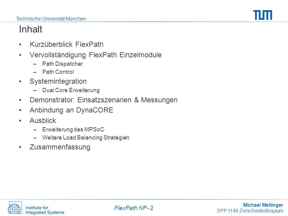 Technische Universität München Michael Meitinger SPP 1148 Zwischenkolloquium FlexPath NP - 3 Kürzüberlick FlexPath NP Grundidee FlexPath –Flexible Wegewahl für Pakete –Paketabhängige Entscheidung in Hardware –Regelbasis zur Laufzeit rekonfigurierbar Stark fluktuierende Verkehrsmuster –Hardwareunterstützung AutoRoute-Pfad CPU Pfad Stand: Mai 2007