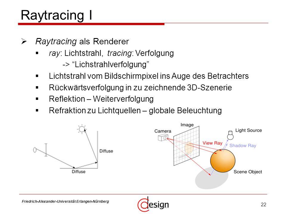 22 Friedrich-Alexander-Universität Erlangen-Nürnberg Frank Hannig Raytracing I Raytracing als Renderer ray: Lichtstrahl, tracing: Verfolgung -> Lichst