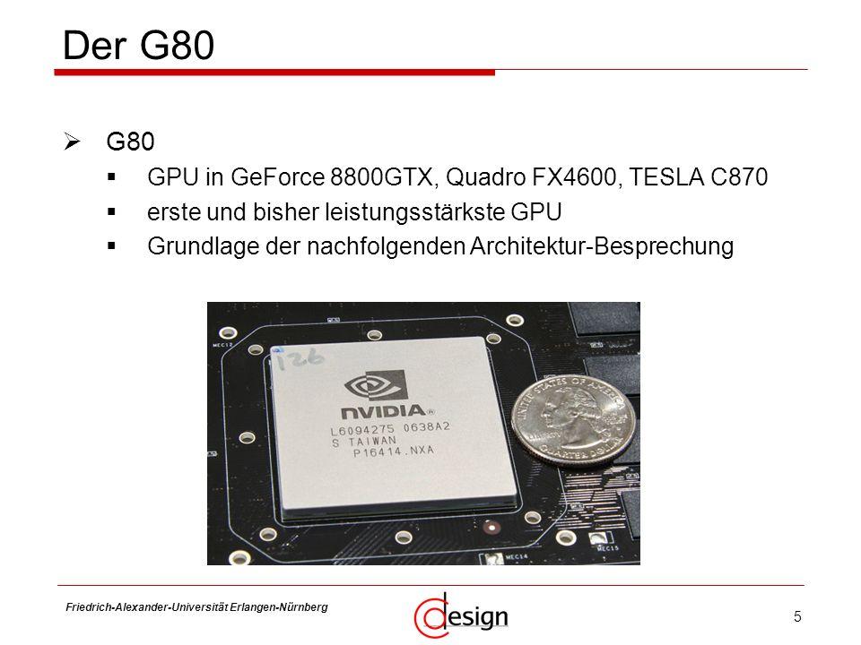 5 Friedrich-Alexander-Universität Erlangen-Nürnberg Frank Hannig Der G80 SCX-D4200A G80 GPU in GeForce 8800GTX, Quadro FX4600, TESLA C870 erste und bi