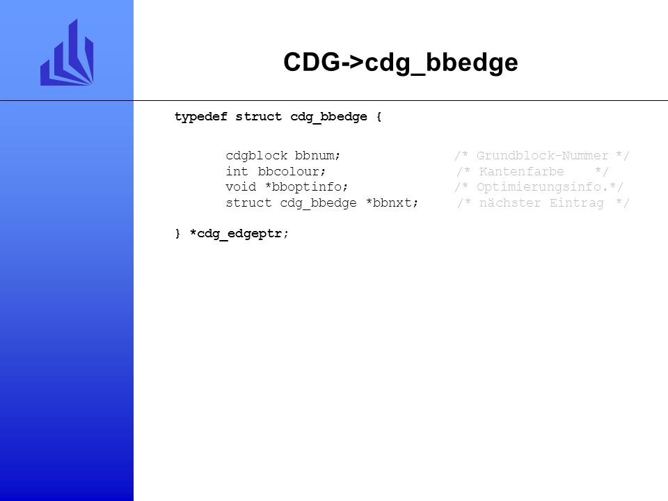 CDG->cdg_basicblock typedef struct cdg_bb { bool deleted;/* gelöscht*/ cdg_edgeptr pred;/* Liste der Vorgänger*/ cdg_edgeptr succ;/* Liste der Nachfol