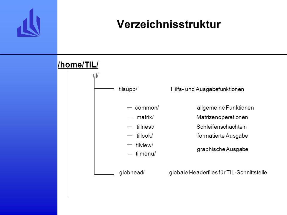 Verzeichnisstruktur tilsupp/ common/ Hilfs- und Ausgabefunktionen matrix/Matrizenoperationen tillnest/Schleifenschachteln tillook/formatierte Ausgabe tilview/ graphische Ausgabe tilmenu/ globhead/globale Headerfiles für TIL-Schnittstelle allgemeine Funktionen /home/TIL/ til/