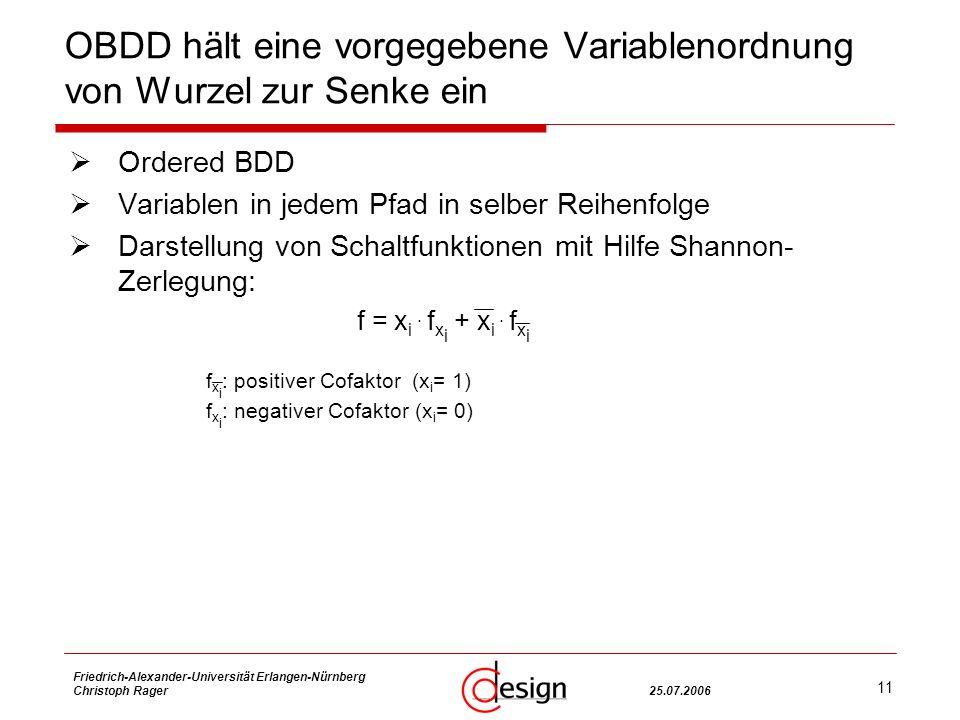 11 Friedrich-Alexander-Universität Erlangen-Nürnberg Christoph Rager25.07.2006 OBDD hält eine vorgegebene Variablenordnung von Wurzel zur Senke ein Ordered BDD Variablen in jedem Pfad in selber Reihenfolge Darstellung von Schaltfunktionen mit Hilfe Shannon- Zerlegung: f = x i.