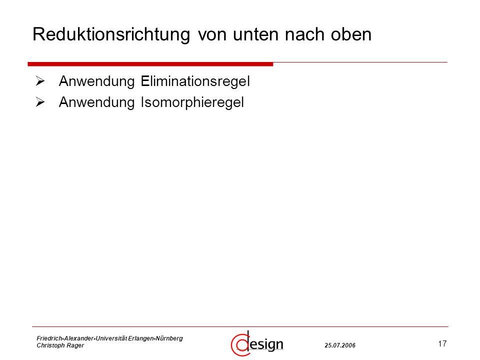 17 Friedrich-Alexander-Universität Erlangen-Nürnberg Christoph Rager25.07.2006 Reduktionsrichtung von unten nach oben Anwendung Eliminationsregel Anwendung Isomorphieregel