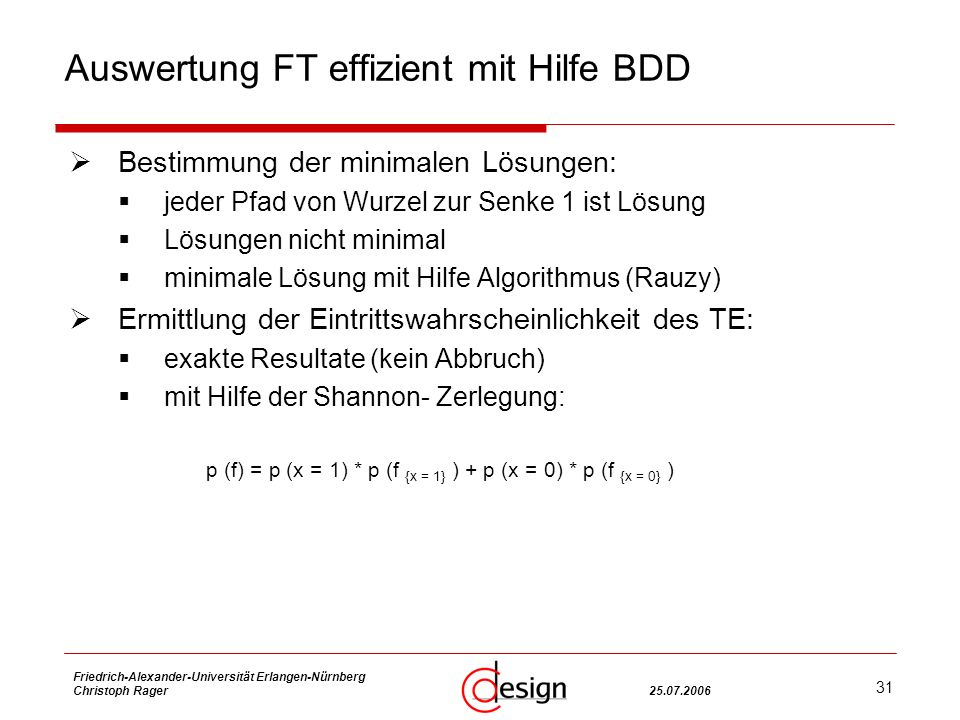 31 Friedrich-Alexander-Universität Erlangen-Nürnberg Christoph Rager25.07.2006 Auswertung FT effizient mit Hilfe BDD Bestimmung der minimalen Lösungen: jeder Pfad von Wurzel zur Senke 1 ist Lösung Lösungen nicht minimal minimale Lösung mit Hilfe Algorithmus (Rauzy) Ermittlung der Eintrittswahrscheinlichkeit des TE: exakte Resultate (kein Abbruch) mit Hilfe der Shannon- Zerlegung: p (f) = p (x = 1) * p (f {x = 1} ) + p (x = 0) * p (f {x = 0} )