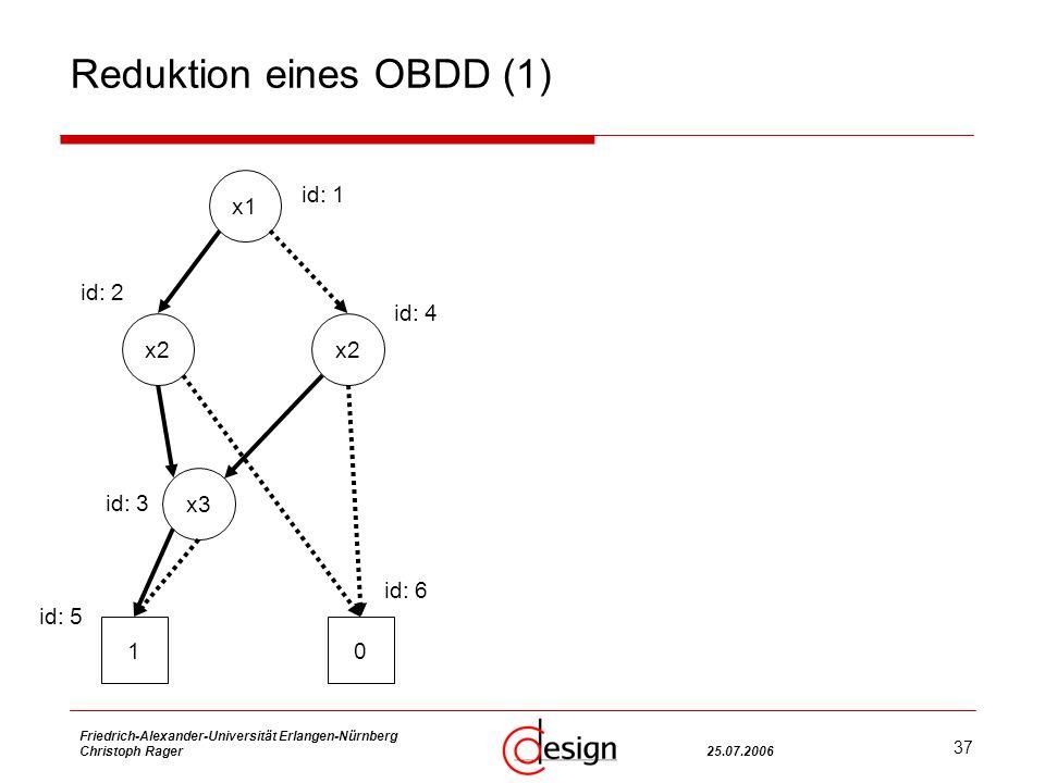 37 Friedrich-Alexander-Universität Erlangen-Nürnberg Christoph Rager25.07.2006 Reduktion eines OBDD (1) x2 x1 x2 x3 10 id: 1 id: 4 id: 2 id: 3 id: 5 id: 6