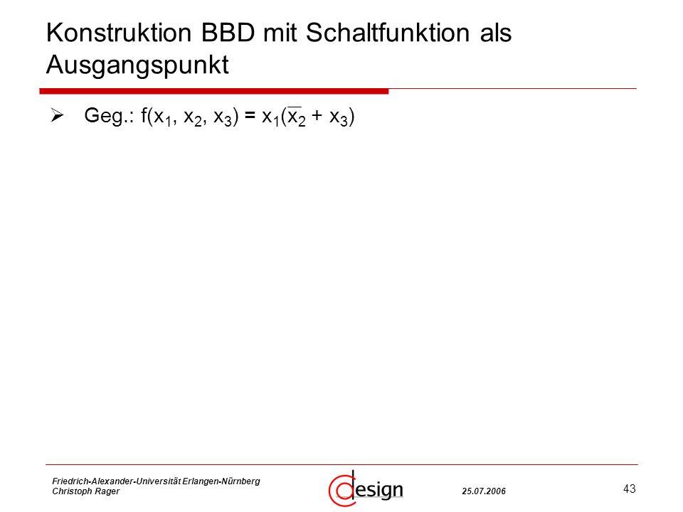 43 Friedrich-Alexander-Universität Erlangen-Nürnberg Christoph Rager25.07.2006 Konstruktion BBD mit Schaltfunktion als Ausgangspunkt Geg.: f(x 1, x 2, x 3 ) = x 1 (x 2 + x 3 )