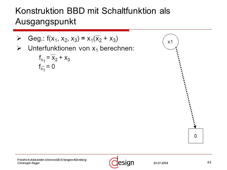 44 Friedrich-Alexander-Universität Erlangen-Nürnberg Christoph Rager25.07.2006 Konstruktion BBD mit Schaltfunktion als Ausgangspunkt Geg.: f(x 1, x 2, x 3 ) = x 1 (x 2 + x 3 ) Unterfunktionen von x 1 berechnen: f x 1 = x 2 + x 3 f x 1 = 0 x1 0