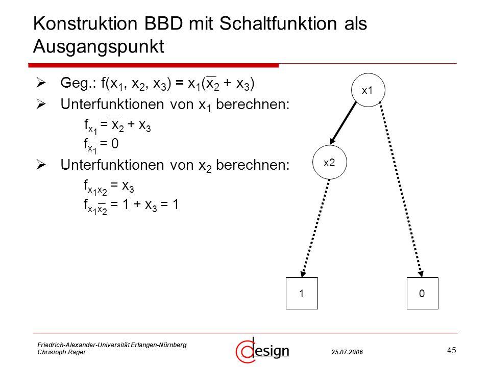 45 Friedrich-Alexander-Universität Erlangen-Nürnberg Christoph Rager25.07.2006 Konstruktion BBD mit Schaltfunktion als Ausgangspunkt Geg.: f(x 1, x 2, x 3 ) = x 1 (x 2 + x 3 ) Unterfunktionen von x 1 berechnen: f x 1 = x 2 + x 3 f x 1 = 0 Unterfunktionen von x 2 berechnen: f x 1 x 2 = x 3 f x 1 x 2 = 1 + x 3 = 1 x1 x2 10