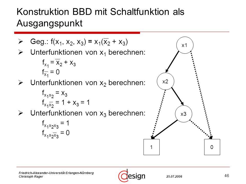46 Friedrich-Alexander-Universität Erlangen-Nürnberg Christoph Rager25.07.2006 Konstruktion BBD mit Schaltfunktion als Ausgangspunkt Geg.: f(x 1, x 2, x 3 ) = x 1 (x 2 + x 3 ) Unterfunktionen von x 1 berechnen: f x 1 = x 2 + x 3 f x 1 = 0 Unterfunktionen von x 2 berechnen: f x 1 x 2 = x 3 f x 1 x 2 = 1 + x 3 = 1 Unterfunktionen von x 3 berechnen: f x 1 x 2 x 3 = 1 f x 1 x 2 x 3 = 0 0 x1 x2 1 x3