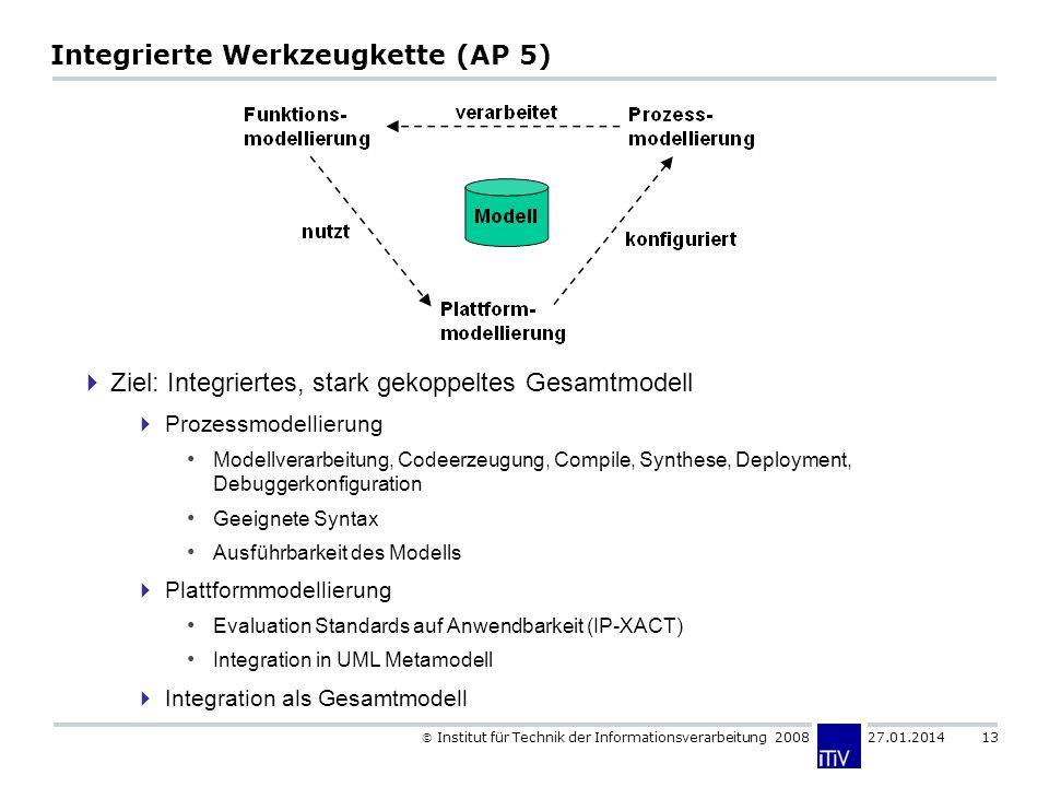 Institut für Technik der Informationsverarbeitung 2008 27.01.2014 13 Integrierte Werkzeugkette (AP 5) Ziel: Integriertes, stark gekoppeltes Gesamtmodell Prozessmodellierung Modellverarbeitung, Codeerzeugung, Compile, Synthese, Deployment, Debuggerkonfiguration Geeignete Syntax Ausführbarkeit des Modells Plattformmodellierung Evaluation Standards auf Anwendbarkeit (IP-XACT) Integration in UML Metamodell Integration als Gesamtmodell