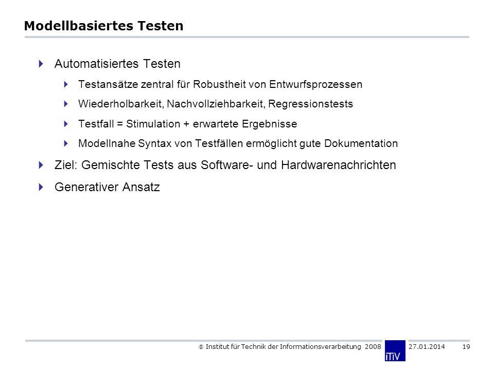 Institut für Technik der Informationsverarbeitung 2008 27.01.2014 19 Modellbasiertes Testen Automatisiertes Testen Testansätze zentral für Robustheit