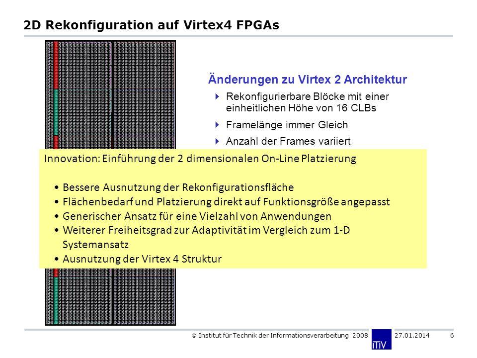 Institut für Technik der Informationsverarbeitung 2008 27.01.2014 6 2D Rekonfiguration auf Virtex4 FPGAs Rekonfigurierbare Blöcke mit einer einheitlichen Höhe von 16 CLBs Framelänge immer Gleich Anzahl der Frames variiert Änderungen zu Virtex 2 Architektur Innovation: Einführung der 2 dimensionalen On-Line Platzierung Bessere Ausnutzung der Rekonfigurationsfläche Flächenbedarf und Platzierung direkt auf Funktionsgröße angepasst Generischer Ansatz für eine Vielzahl von Anwendungen Weiterer Freiheitsgrad zur Adaptivität im Vergleich zum 1-D Systemansatz Ausnutzung der Virtex 4 Struktur