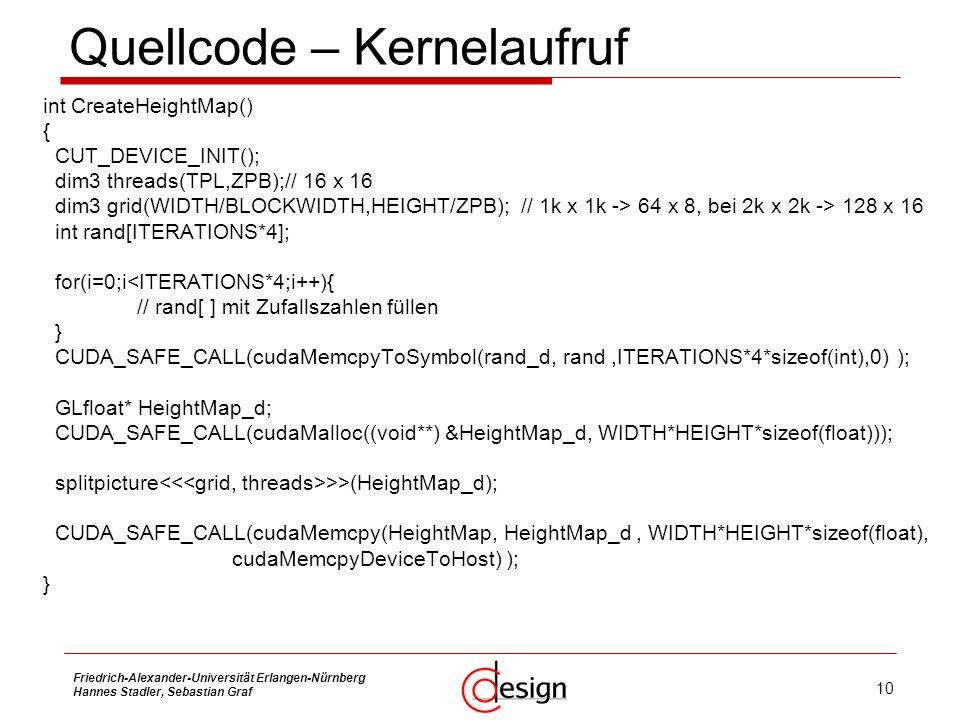 10 Friedrich-Alexander-Universität Erlangen-Nürnberg Hannes Stadler, Sebastian Graf Quellcode – Kernelaufruf int CreateHeightMap() { CUT_DEVICE_INIT()