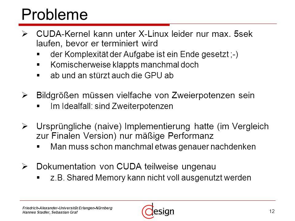 12 Friedrich-Alexander-Universität Erlangen-Nürnberg Hannes Stadler, Sebastian Graf Probleme CUDA-Kernel kann unter X-Linux leider nur max. 5sek laufe