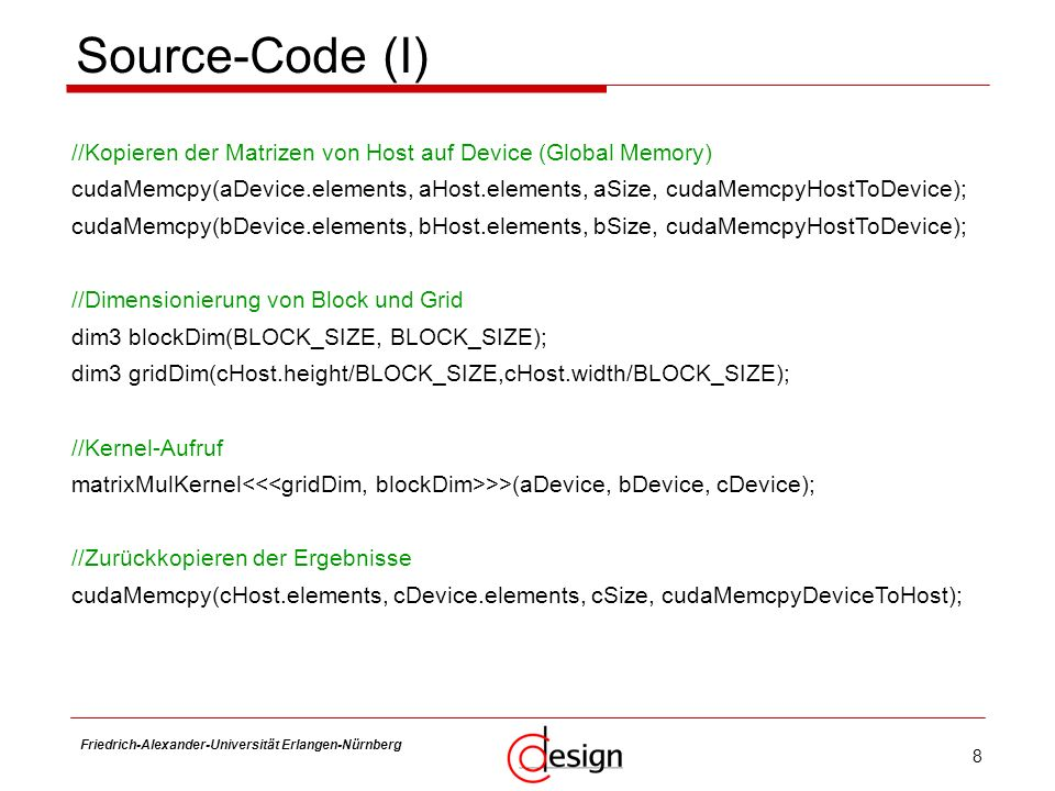 8 Friedrich-Alexander-Universität Erlangen-Nürnberg Frank Hannig Source-Code (I) //Kopieren der Matrizen von Host auf Device (Global Memory) cudaMemcp