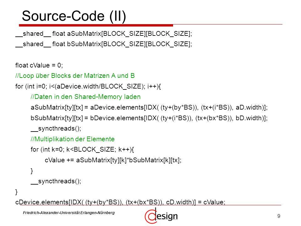 9 Friedrich-Alexander-Universität Erlangen-Nürnberg Frank Hannig Source-Code (II) __shared__ float aSubMatrix[BLOCK_SIZE][BLOCK_SIZE]; __shared__ floa