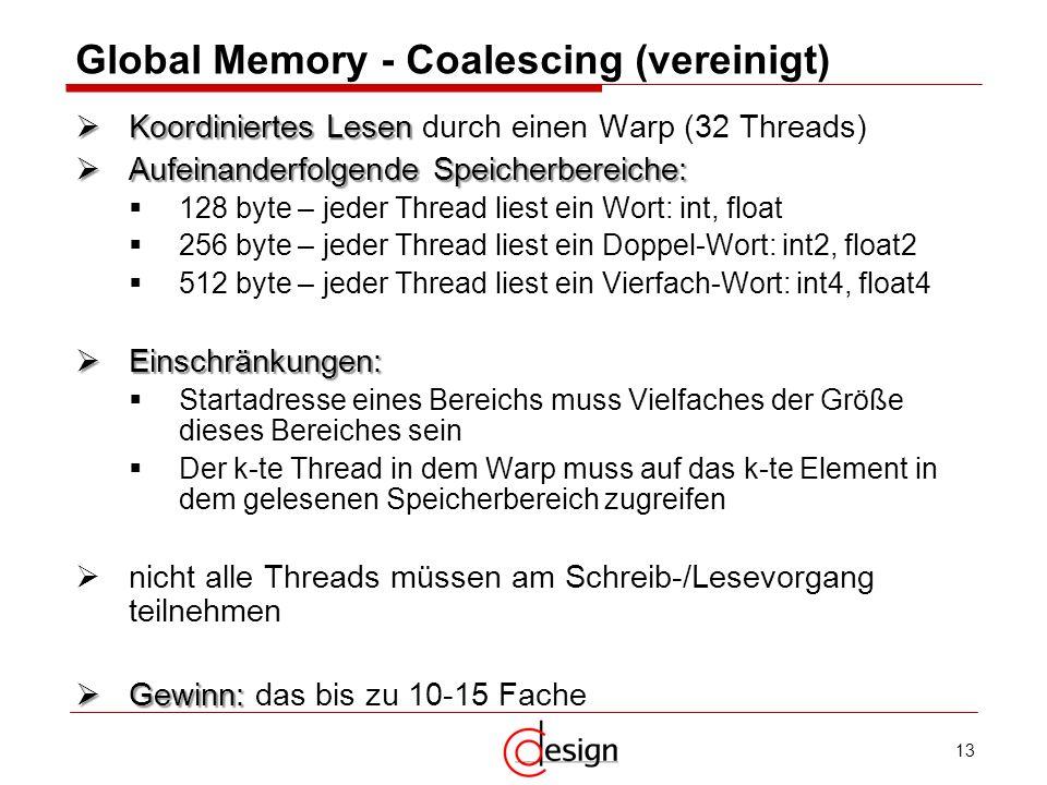 13 Global Memory - Coalescing (vereinigt) Koordiniertes Lesen Koordiniertes Lesen durch einen Warp (32 Threads) Aufeinanderfolgende Speicherbereiche: