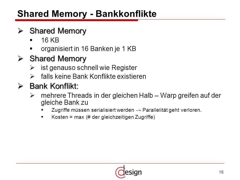 16 Shared Memory - Bankkonflikte Shared Memory Shared Memory 16 KB organisiert in 16 Banken je 1 KB Shared Memory Shared Memory ist genauso schnell wi