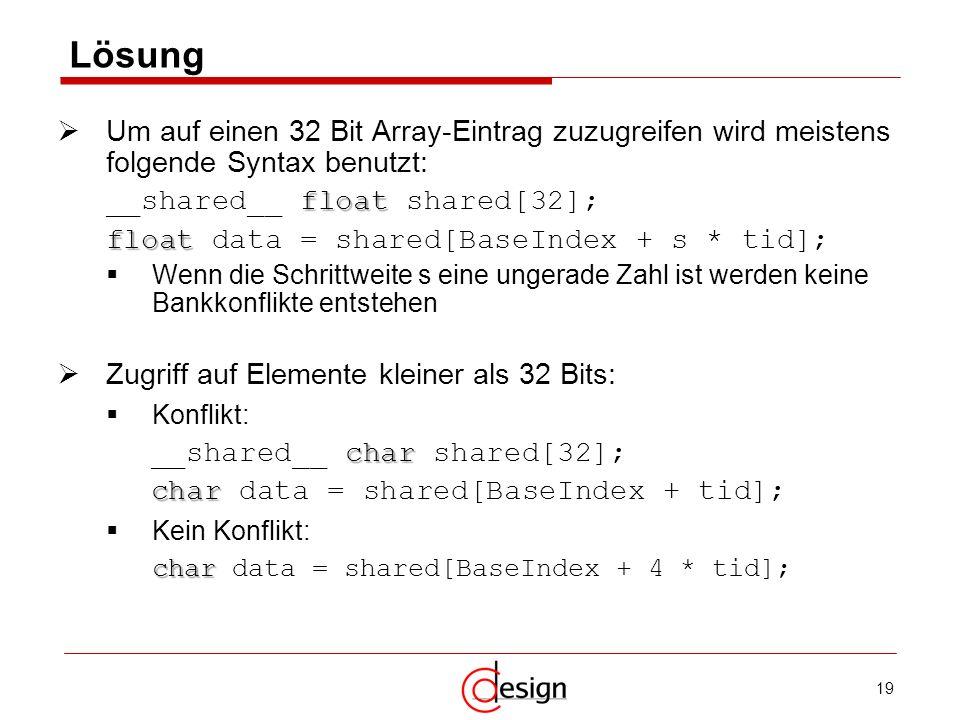 19 Lösung Um auf einen 32 Bit Array-Eintrag zuzugreifen wird meistens folgende Syntax benutzt: float __shared__ float shared[32]; float float data = s