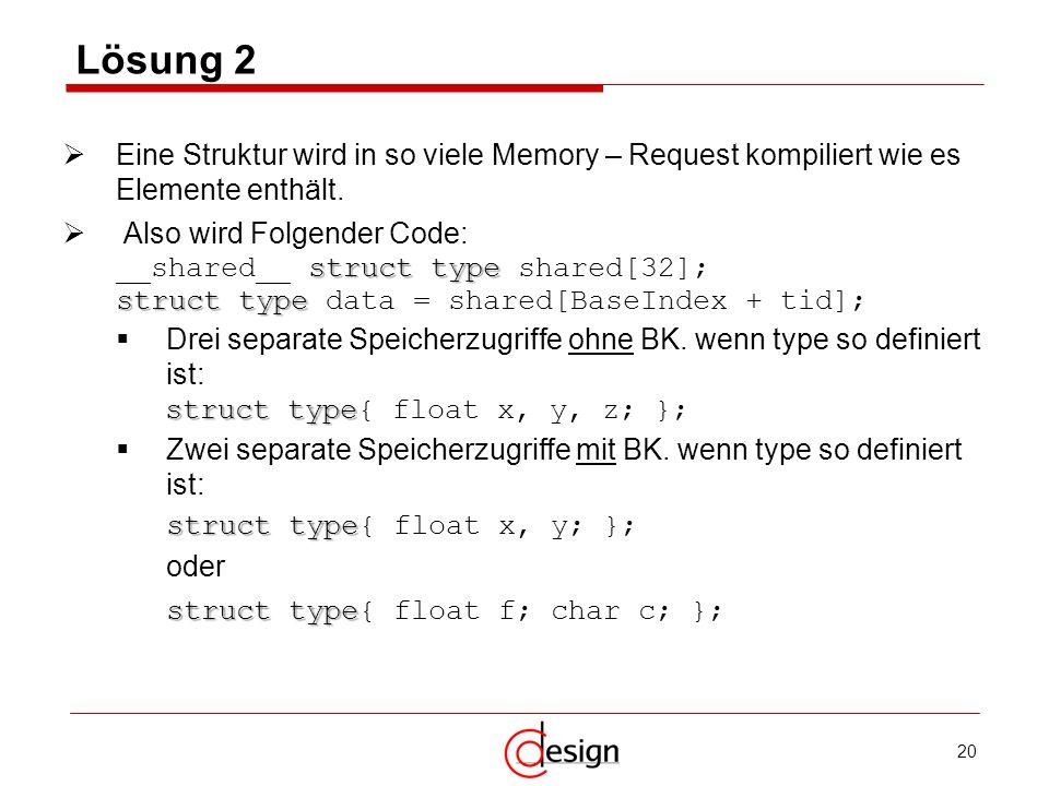 20 Lösung 2 Eine Struktur wird in so viele Memory – Request kompiliert wie es Elemente enthält. Also wird Folgender Code: struct type __shared__ struc