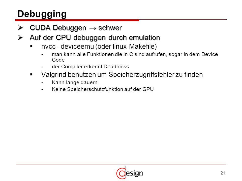 21 Debugging CUDA Debuggen schwer CUDA Debuggen schwer Auf der CPU debuggen durch emulation Auf der CPU debuggen durch emulation nvcc –deviceemu (oder