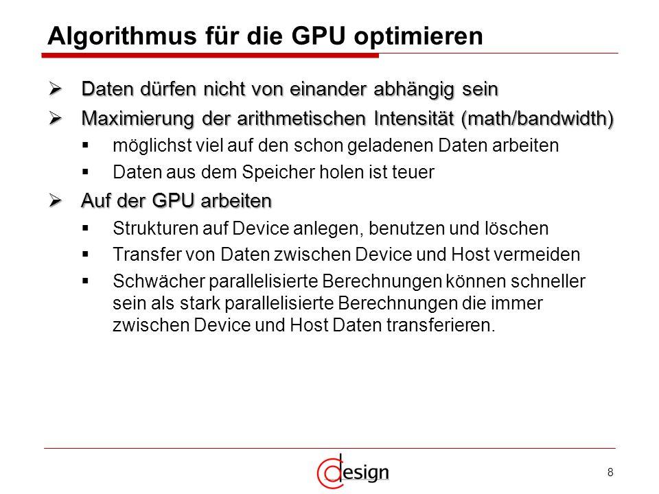8 Algorithmus für die GPU optimieren Daten dürfen nicht von einander abhängig sein Daten dürfen nicht von einander abhängig sein Maximierung der arith