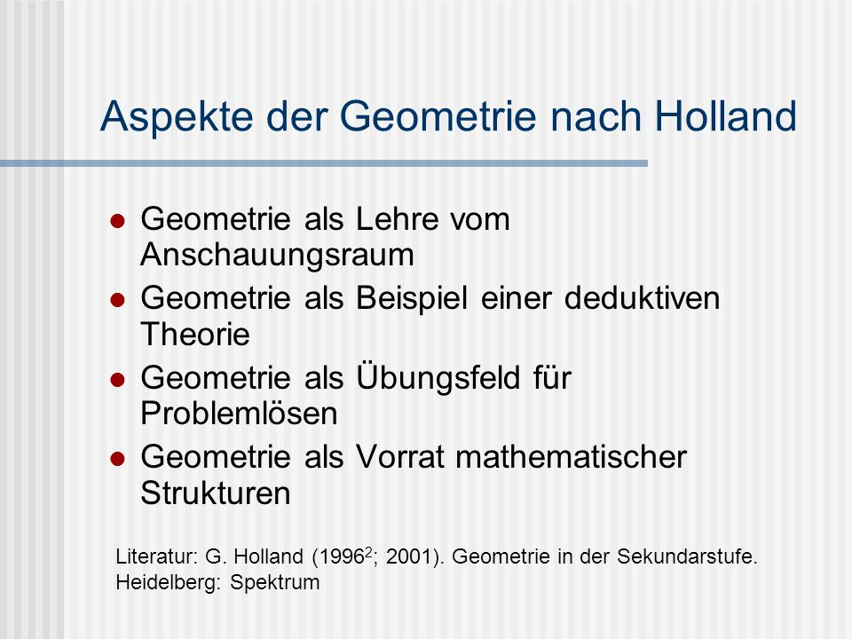 Aspekte der Geometrie nach Holland Geometrie als Lehre vom Anschauungsraum Geometrie als Beispiel einer deduktiven Theorie Geometrie als Übungsfeld fü