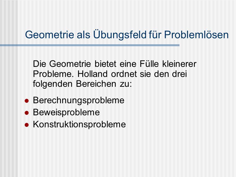 Geometrie als Übungsfeld für Problemlösen Die Geometrie bietet eine Fülle kleinerer Probleme. Holland ordnet sie den drei folgenden Bereichen zu: Bere