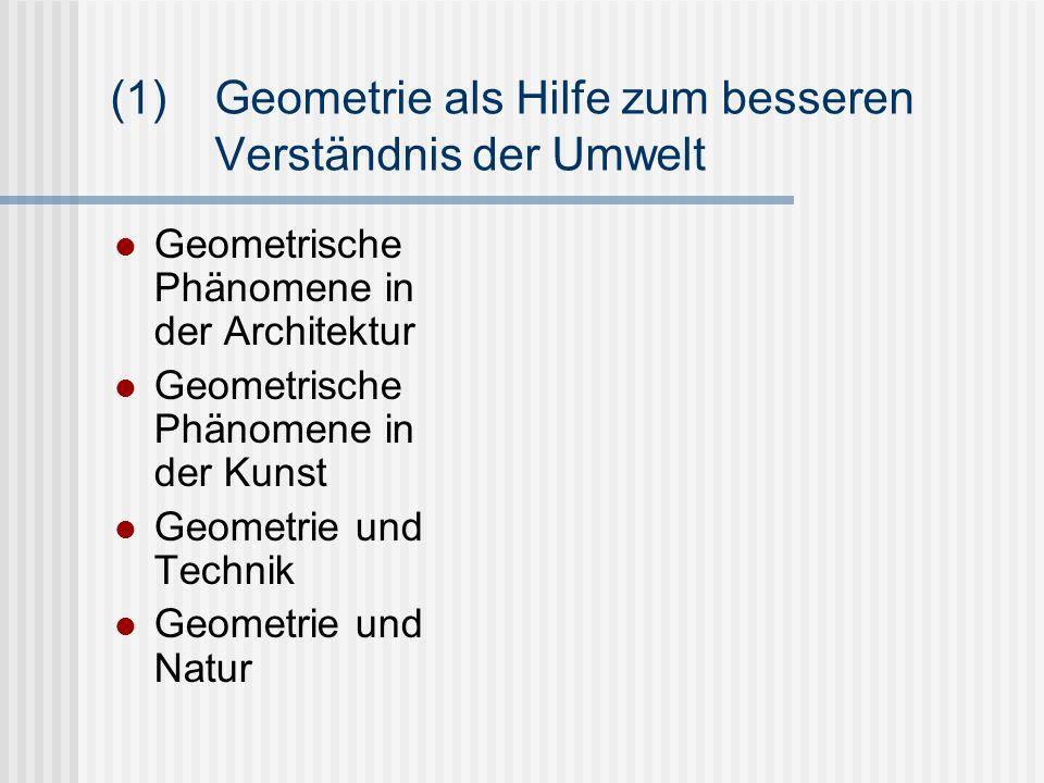 (1)Geometrie als Hilfe zum besseren Verständnis der Umwelt Geometrische Phänomene in der Architektur Geometrische Phänomene in der Kunst Geometrie und