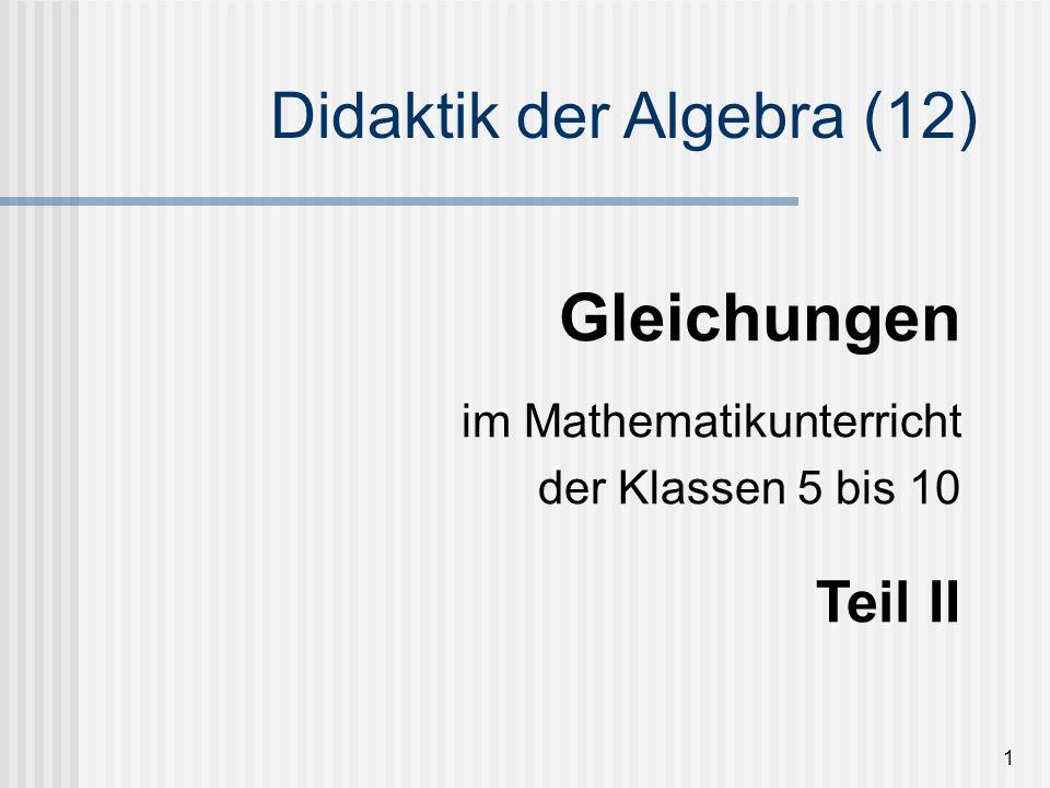 1 Gleichungen im Mathematikunterricht der Klassen 5 bis 10 Teil II Didaktik der Algebra (12)