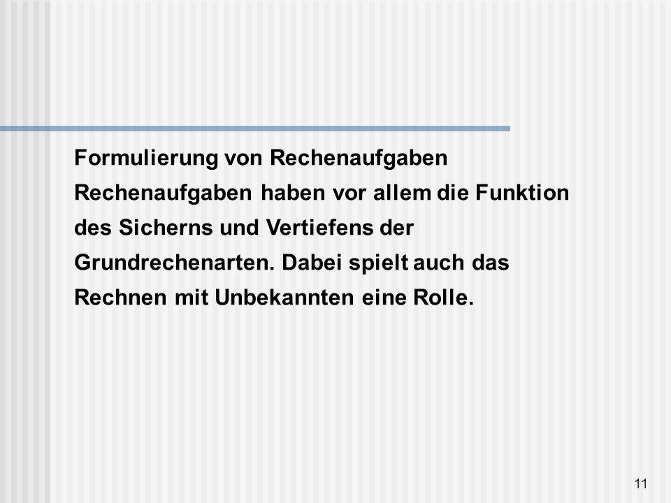 11 Formulierung von Rechenaufgaben Rechenaufgaben haben vor allem die Funktion des Sicherns und Vertiefens der Grundrechenarten. Dabei spielt auch das