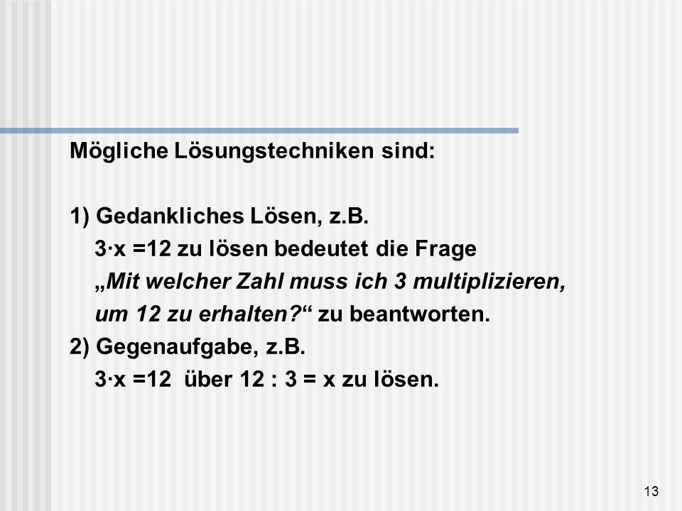 13 Mögliche Lösungstechniken sind: 1) Gedankliches Lösen, z.B. 3·x =12 zu lösen bedeutet die Frage Mit welcher Zahl muss ich 3 multiplizieren, um 12 z