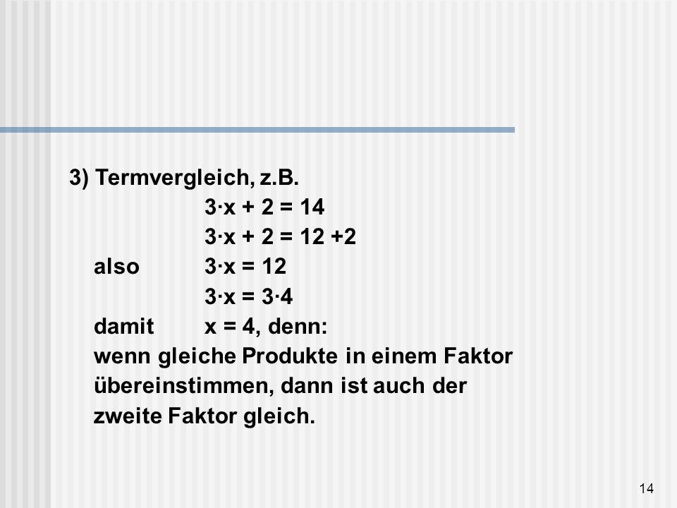 14 3) Termvergleich, z.B. 3·x + 2 = 14 3·x + 2 = 12 +2 also3·x = 12 3·x = 3·4 damit x = 4, denn: wenn gleiche Produkte in einem Faktor übereinstimmen,